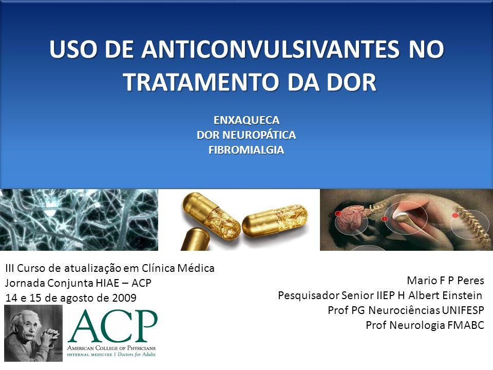 USO DE ANTICONVULSIVANTES NO TRATAMENTO DA DOR TRATAMENTO DA DOR USO DE ANTICONVULSIVANTES NO TRATAMENTO DA DOR TRATAMENTO DA DOR ANTICONVULSIVANTESNEUROMODULADORES SÍNDROMES DOLOROSAS Dor somática não visceral Dor somática visceral Dor somática músculo esquelética Dor neuropática Alodínia Dor Fantasma Fibromialgia Cefaleias Dor no cancer Fenobarbital Fenitoína Carbamazepina Oxcarbazepina Lamotrigina Gabapentina Topiramato Divalproato Pregabalina Zonisamida Levetiracetam Etosuximida Primidona Benzodiazepínicos Clonazepan Clobazan Diazepan Tiagabina Vigabatrina Felbamato Dr Mario Peres 11 3285 5726 Centro de Cefaleia São Paulo Cefaleias.com.br Dr Mario Peres 11 3285 5726 Centro de Cefaleia São Paulo Cefaleias.com.br