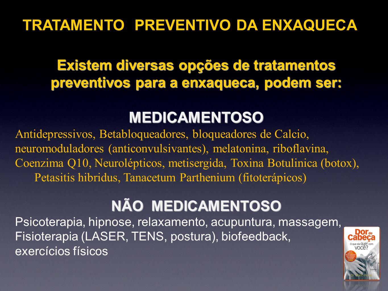 Existem diversas opções de tratamentos preventivos para a enxaqueca, podem ser: MEDICAMENTOSO Antidepressivos, Betabloqueadores, bloqueadores de Calci