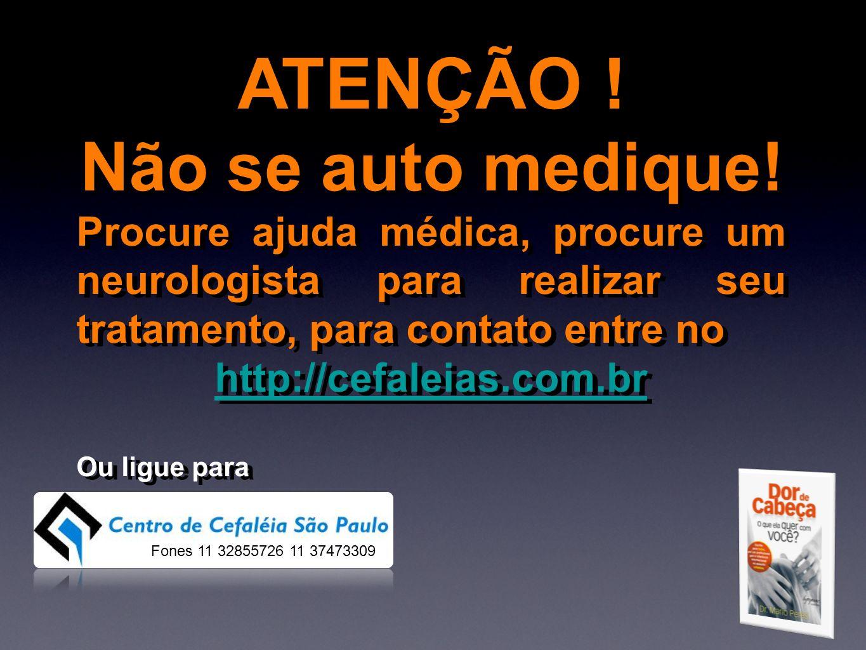 ATENÇÃO ! Não se auto medique! Procure ajuda médica, procure um neurologista para realizar seu tratamento, para contato entre no http://cefaleias.com.