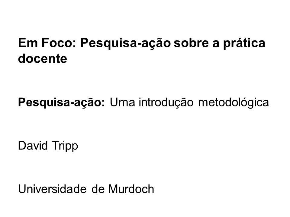 Em Foco: Pesquisa-ação sobre a prática docente Pesquisa-ação: Uma introdução metodológica David Tripp Universidade de Murdoch