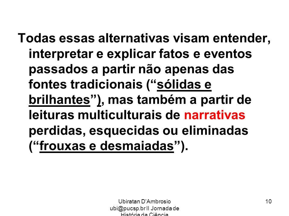 Ubiratan D'Ambrosio ubi@pucsp.br II Jornada de História da Ciência 10 Todas essas alternativas visam entender, interpretar e explicar fatos e eventos