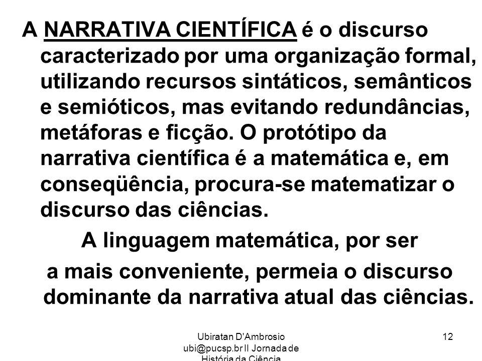Ubiratan D'Ambrosio ubi@pucsp.br II Jornada de História da Ciência 12 A NARRATIVA CIENTÍFICA é o discurso caracterizado por uma organização formal, ut