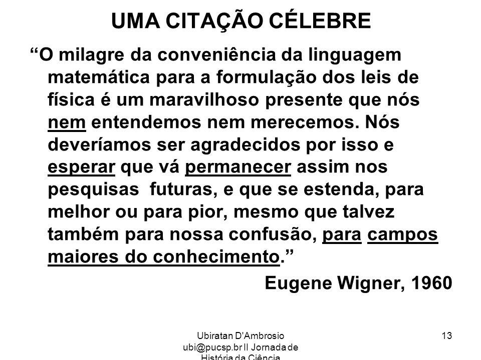 Ubiratan D'Ambrosio ubi@pucsp.br II Jornada de História da Ciência 13 UMA CITAÇÃO CÉLEBRE O milagre da conveniência da linguagem matemática para a for