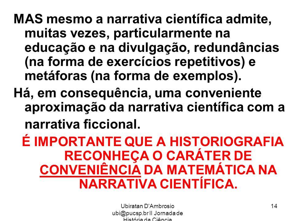 Ubiratan D'Ambrosio ubi@pucsp.br II Jornada de História da Ciência 14 MAS mesmo a narrativa científica admite, muitas vezes, particularmente na educaç