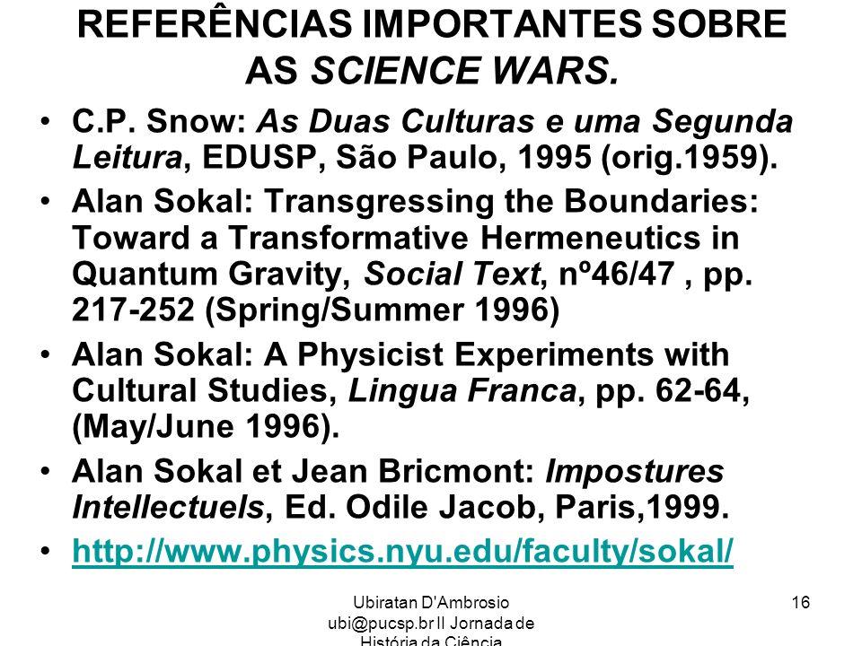 Ubiratan D'Ambrosio ubi@pucsp.br II Jornada de História da Ciência 16 REFERÊNCIAS IMPORTANTES SOBRE AS SCIENCE WARS. C.P. Snow: As Duas Culturas e uma
