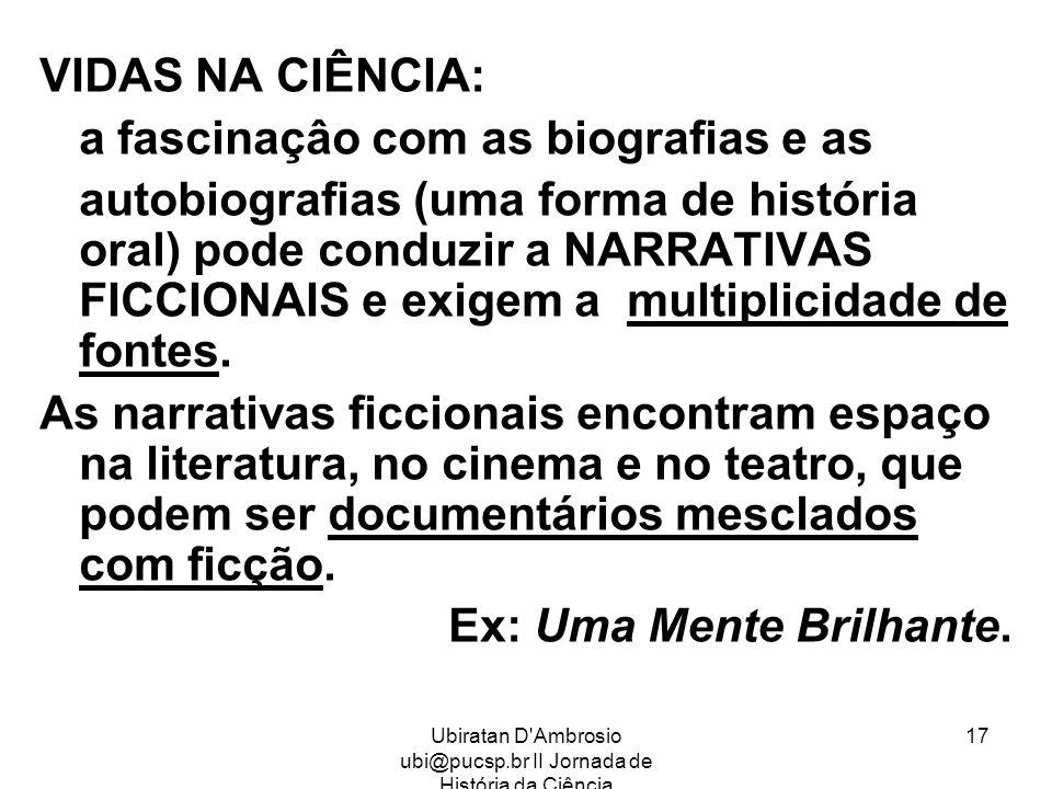 Ubiratan D'Ambrosio ubi@pucsp.br II Jornada de História da Ciência 17 VIDAS NA CIÊNCIA: a fascinaçâo com as biografias e as autobiografias (uma forma