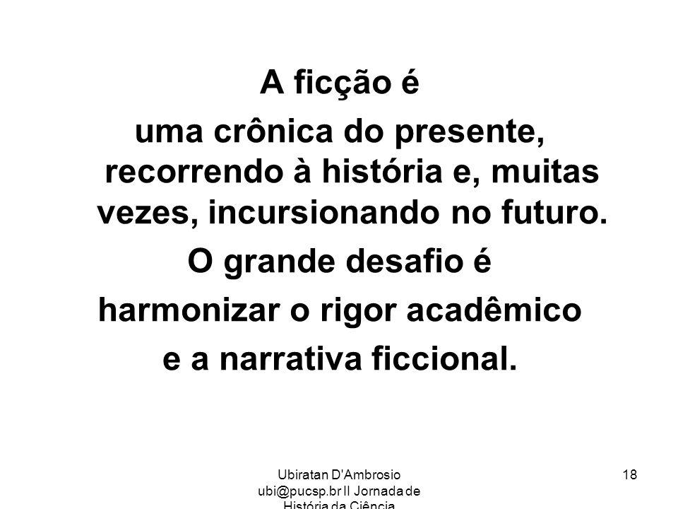 Ubiratan D'Ambrosio ubi@pucsp.br II Jornada de História da Ciência 18 A ficção é uma crônica do presente, recorrendo à história e, muitas vezes, incur