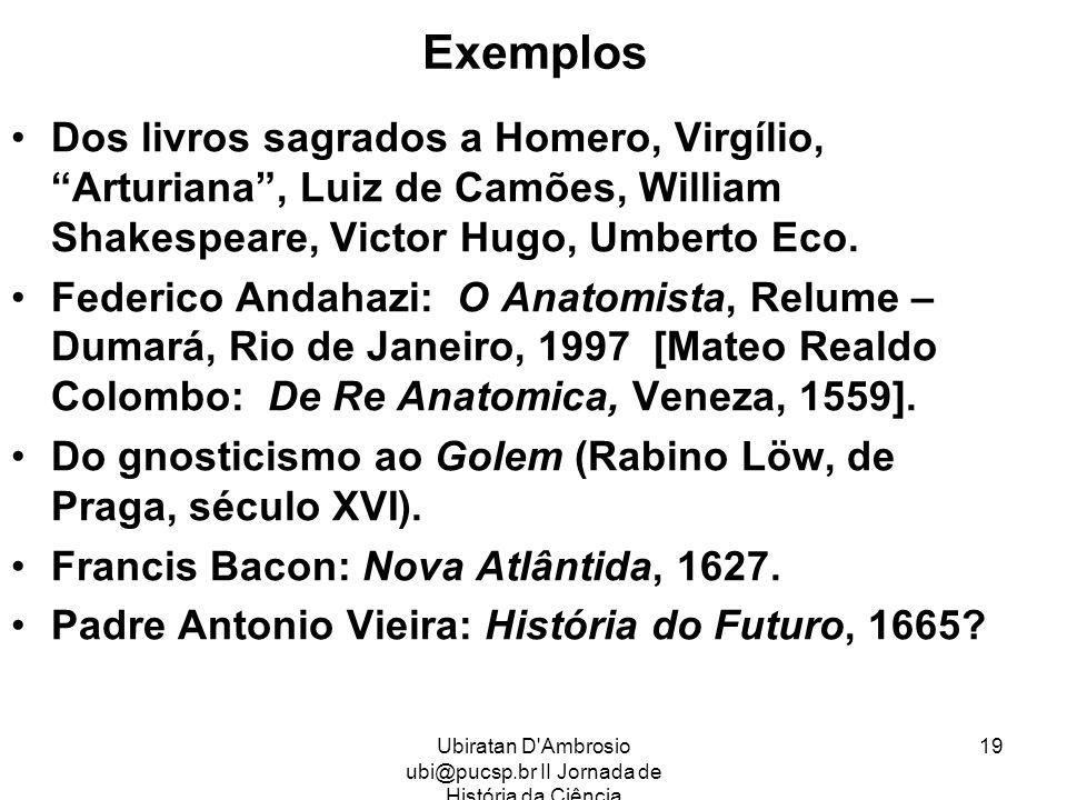 Ubiratan D'Ambrosio ubi@pucsp.br II Jornada de História da Ciência 19 Exemplos Dos livros sagrados a Homero, Virgílio, Arturiana, Luiz de Camões, Will
