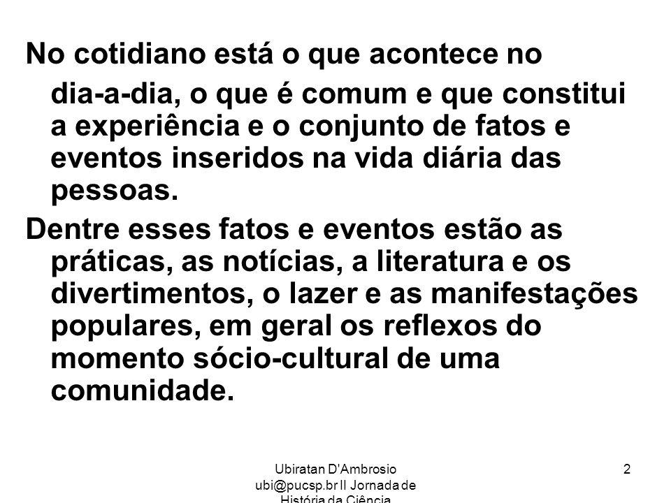 Ubiratan D'Ambrosio ubi@pucsp.br II Jornada de História da Ciência 2 No cotidiano está o que acontece no dia-a-dia, o que é comum e que constitui a ex