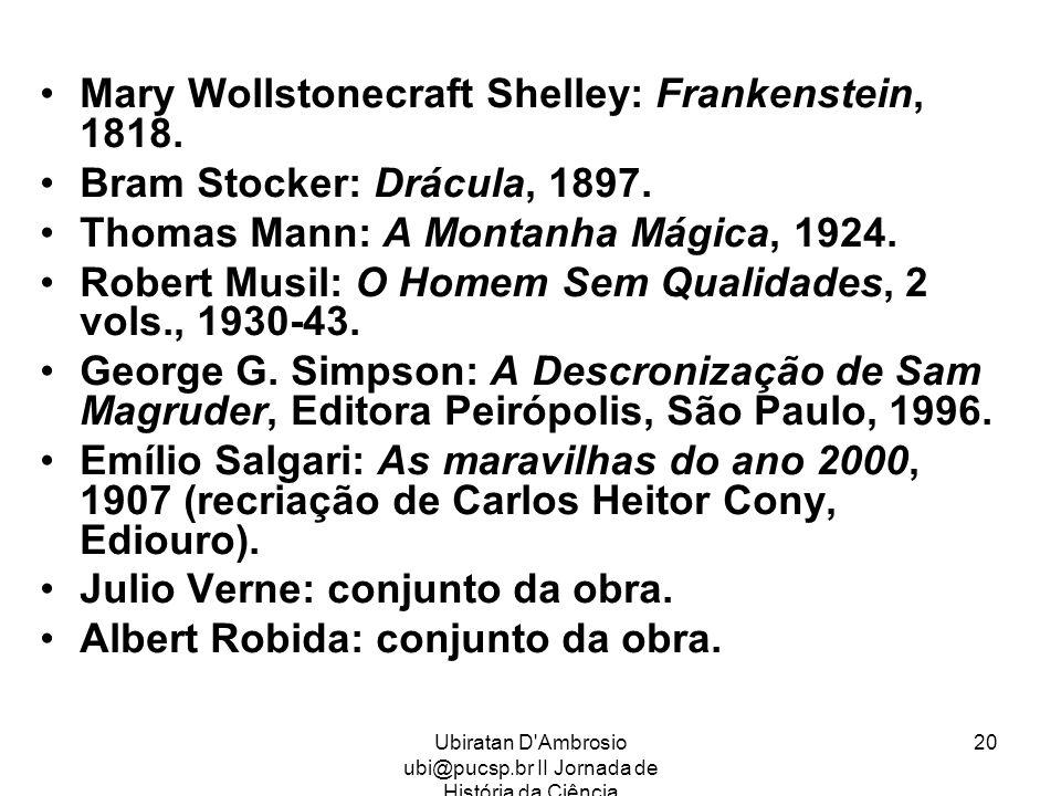Ubiratan D'Ambrosio ubi@pucsp.br II Jornada de História da Ciência 20 Mary Wollstonecraft Shelley: Frankenstein, 1818. Bram Stocker: Drácula, 1897. Th