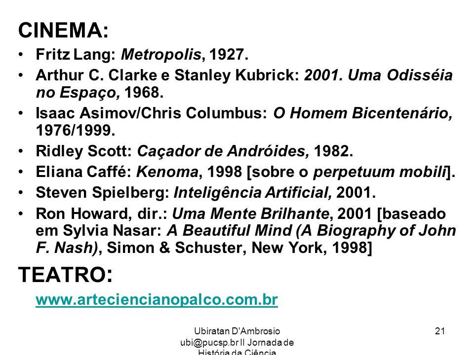 Ubiratan D'Ambrosio ubi@pucsp.br II Jornada de História da Ciência 21 CINEMA: Fritz Lang: Metropolis, 1927. Arthur C. Clarke e Stanley Kubrick: 2001.