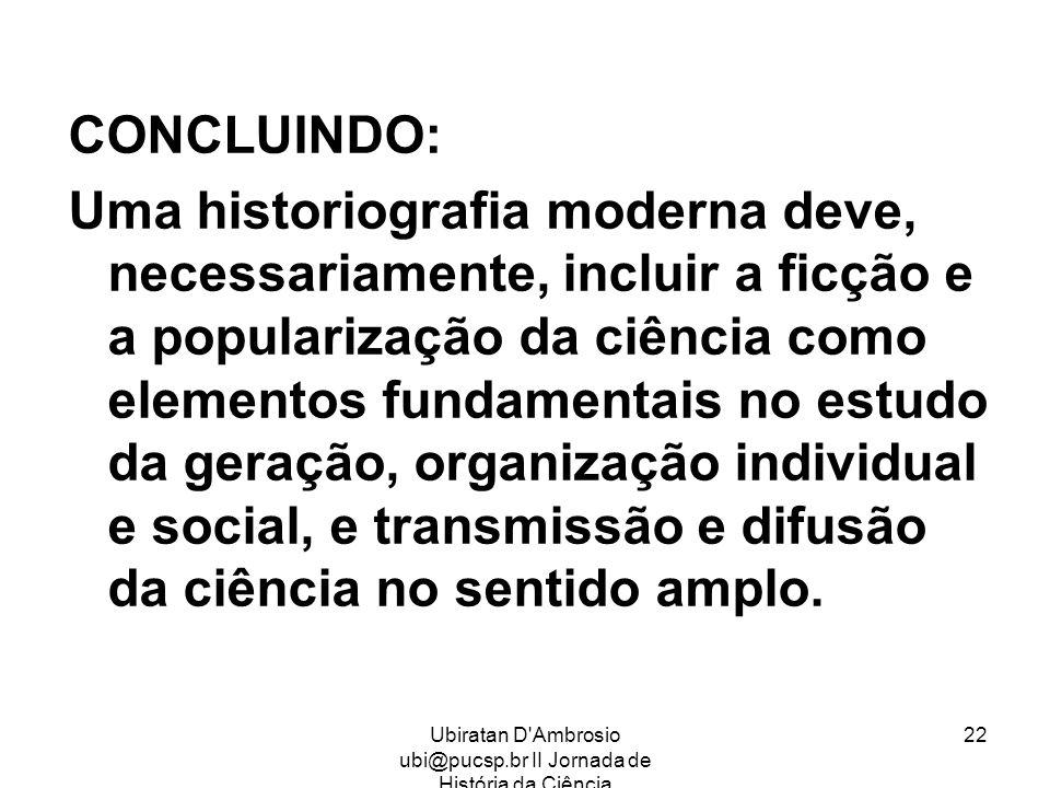 Ubiratan D'Ambrosio ubi@pucsp.br II Jornada de História da Ciência 22 CONCLUINDO: Uma historiografia moderna deve, necessariamente, incluir a ficção e