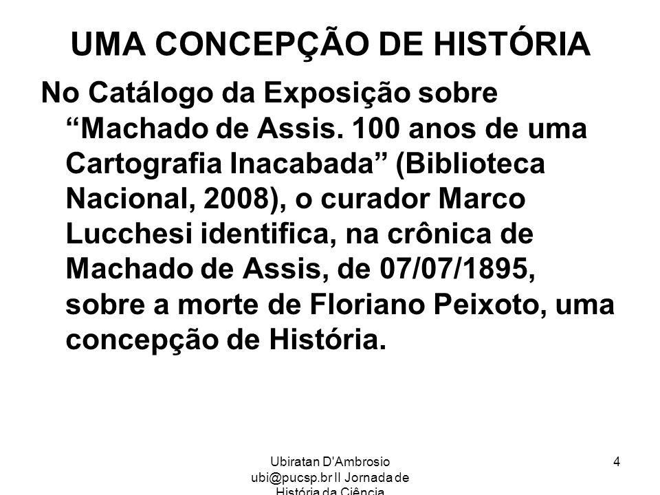Ubiratan D'Ambrosio ubi@pucsp.br II Jornada de História da Ciência 4 UMA CONCEPÇÃO DE HISTÓRIA No Catálogo da Exposição sobre Machado de Assis. 100 an