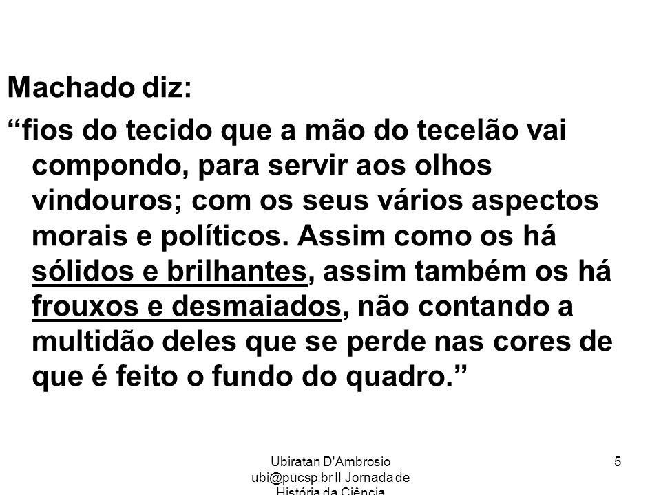 Ubiratan D'Ambrosio ubi@pucsp.br II Jornada de História da Ciência 5 Machado diz: fios do tecido que a mão do tecelão vai compondo, para servir aos ol