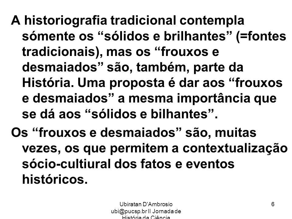 Ubiratan D'Ambrosio ubi@pucsp.br II Jornada de História da Ciência 6 A historiografia tradicional contempla sómente os sólidos e brilhantes (=fontes t