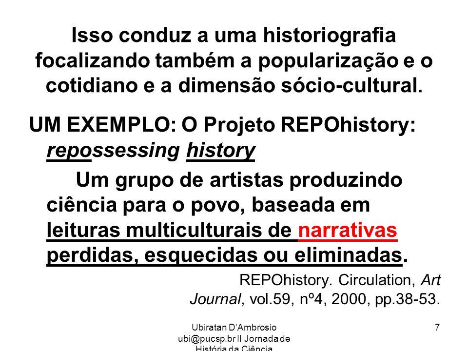 Ubiratan D'Ambrosio ubi@pucsp.br II Jornada de História da Ciência 7 Isso conduz a uma historiografia focalizando também a popularização e o cotidiano