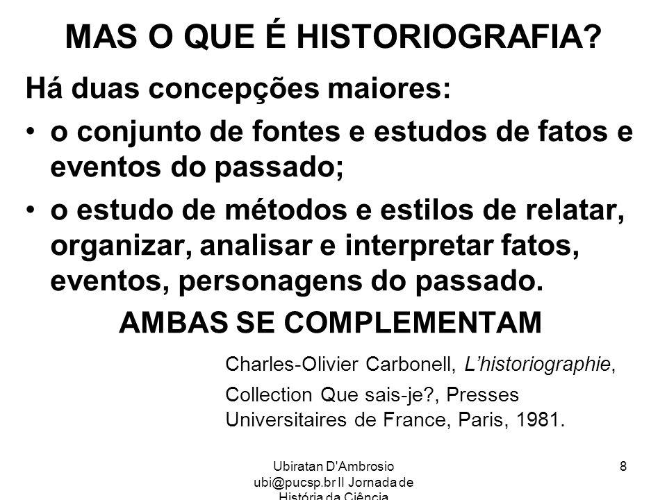 Ubiratan D'Ambrosio ubi@pucsp.br II Jornada de História da Ciência 8 MAS O QUE É HISTORIOGRAFIA? Há duas concepções maiores: o conjunto de fontes e es