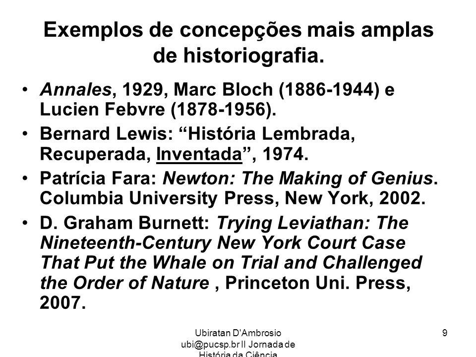 Ubiratan D'Ambrosio ubi@pucsp.br II Jornada de História da Ciência 9 Exemplos de concepções mais amplas de historiografia. Annales, 1929, Marc Bloch (
