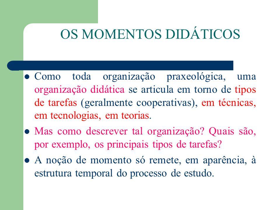OS MOMENTOS DIDÁTICOS Como toda organização praxeológica, uma organização didática se articula em torno de tipos de tarefas (geralmente cooperativas),