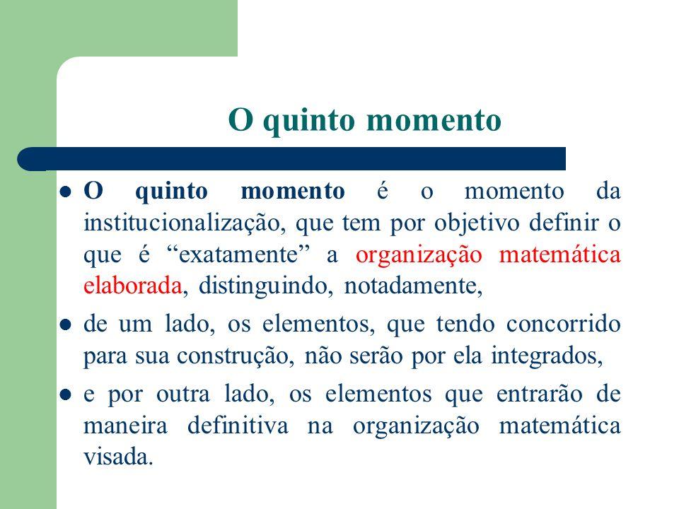 O quinto momento O quinto momento é o momento da institucionalização, que tem por objetivo definir o que é exatamente a organização matemática elabora