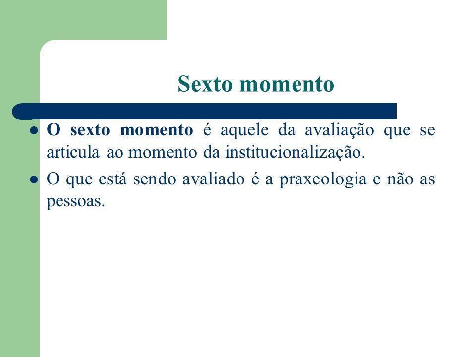 Sexto momento O sexto momento é aquele da avaliação que se articula ao momento da institucionalização. O que está sendo avaliado é a praxeologia e não