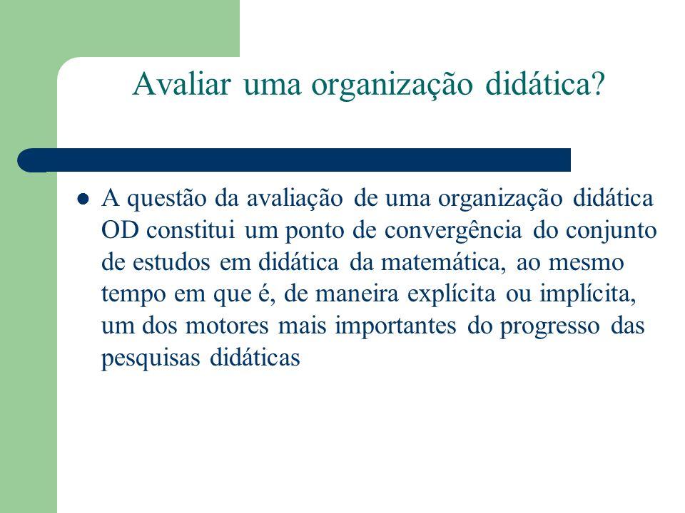 Avaliar uma organização didática? A questão da avaliação de uma organização didática OD constitui um ponto de convergência do conjunto de estudos em d