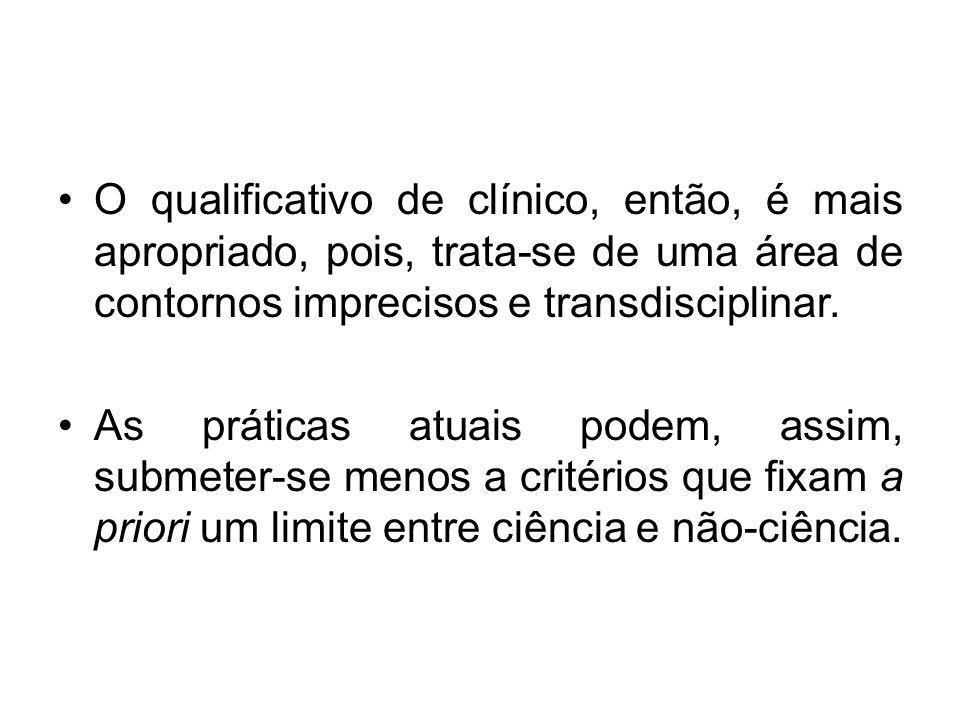 O qualificativo de clínico, então, é mais apropriado, pois, trata-se de uma área de contornos imprecisos e transdisciplinar. As práticas atuais podem,