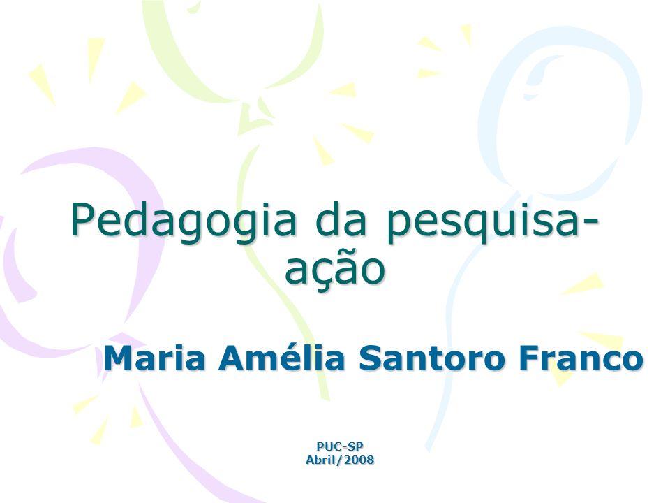 Pedagogia da pesquisa- ação Maria Amélia Santoro Franco PUC-SPAbril/2008