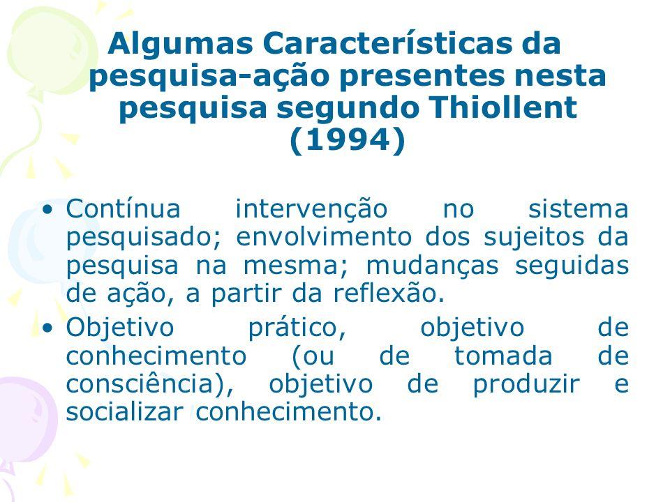 Algumas Características da pesquisa-ação presentes nesta pesquisa segundo Thiollent (1994) Contínua intervenção no sistema pesquisado; envolvimento dos sujeitos da pesquisa na mesma; mudanças seguidas de ação, a partir da reflexão.