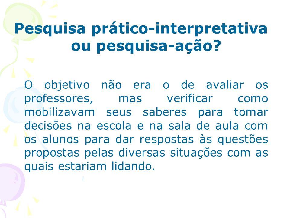 Pesquisa prático-interpretativa ou pesquisa-ação? O objetivo não era o de avaliar os professores, mas verificar como mobilizavam seus saberes para tom