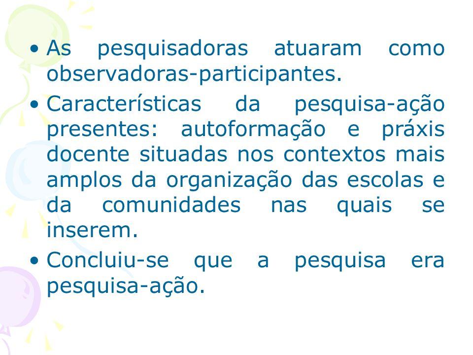 As pesquisadoras atuaram como observadoras-participantes. Características da pesquisa-ação presentes: autoformação e práxis docente situadas nos conte