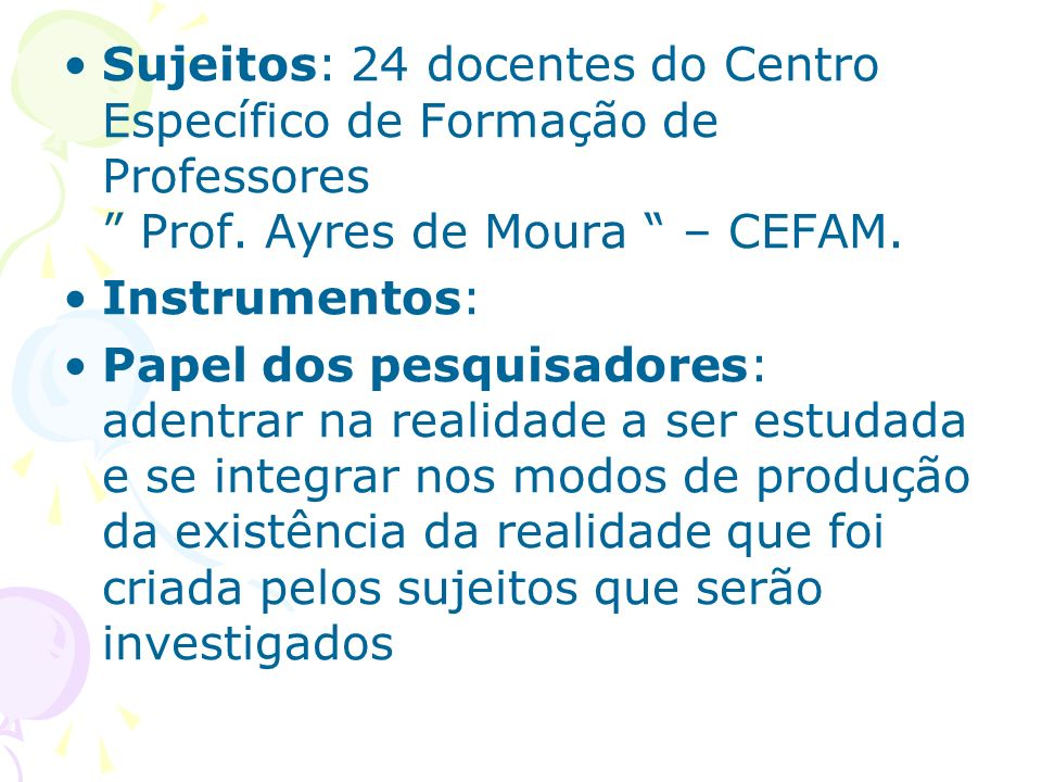 Sujeitos: 24 docentes do Centro Específico de Formação de Professores Prof. Ayres de Moura – CEFAM. Instrumentos: Papel dos pesquisadores: adentrar na