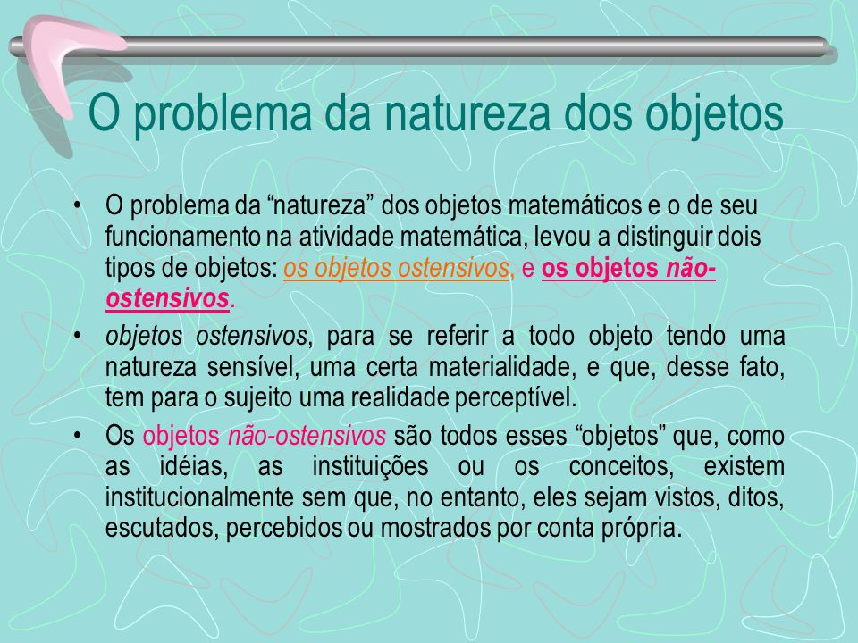 O problema da natureza dos objetos O problema da natureza dos objetos matemáticos e o de seu funcionamento na atividade matemática, levou a distinguir