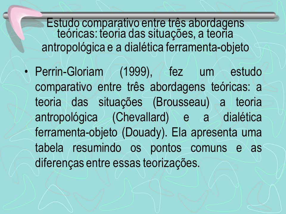 Estudo comparativo entre três abordagens teóricas: teoria das situações, a teoria antropológica e a dialética ferramenta-objeto Perrin-Gloriam (1999),