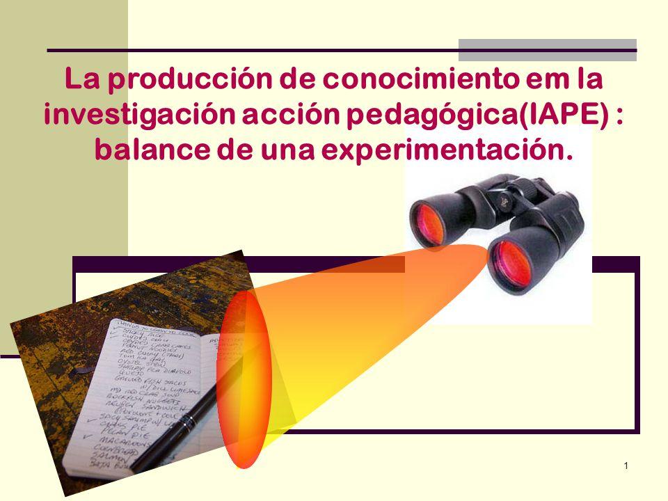 1 La producción de conocimiento em la investigación acción pedagógica(IAPE) : balance de una experimentación.