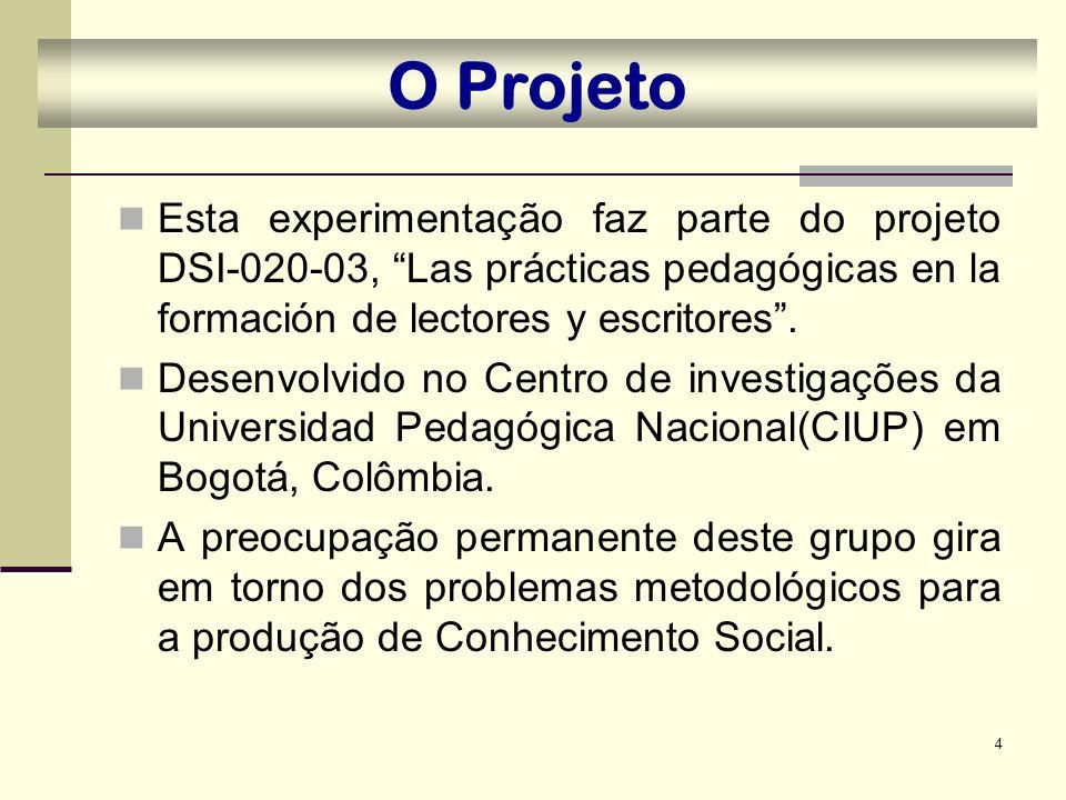 4 O Projeto Esta experimentação faz parte do projeto DSI-020-03, Las prácticas pedagógicas en la formación de lectores y escritores. Desenvolvido no C