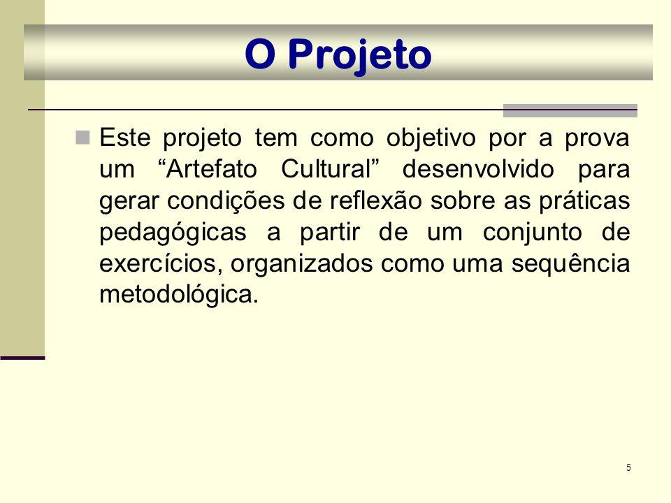 5 O Projeto Este projeto tem como objetivo por a prova um Artefato Cultural desenvolvido para gerar condições de reflexão sobre as práticas pedagógica