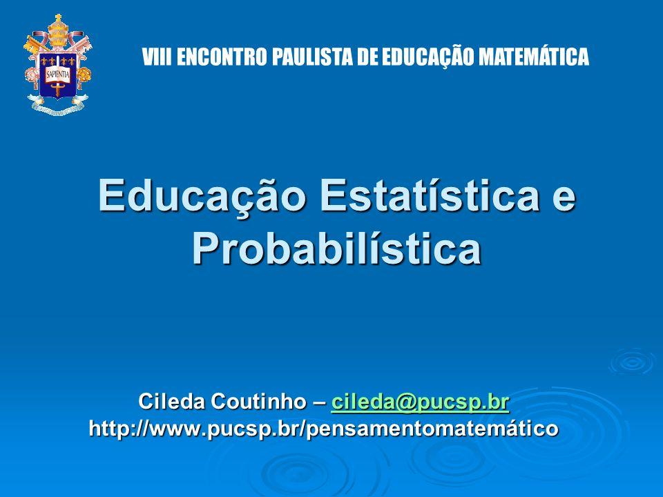 Educação Estatística e Probabilística Cileda Coutinho – cileda@pucsp.br cileda@pucsp.br http://www.pucsp.br/pensamentomatemático VIII ENCONTRO PAULISTA DE EDUCAÇÃO MATEMÁTICA