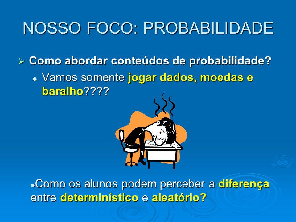 NOSSO FOCO: PROBABILIDADE Como abordar conteúdos de probabilidade? Como abordar conteúdos de probabilidade? Vamos somente jogar dados, moedas e baralh