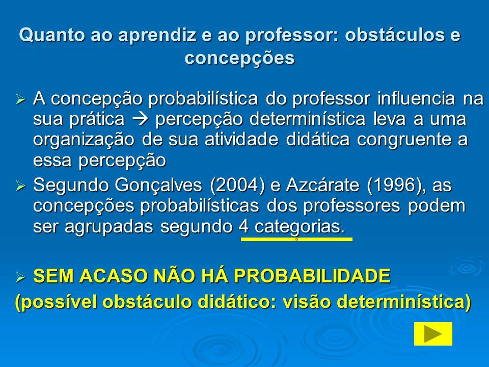 Quanto ao aprendiz e ao professor: obstáculos e concepções A concepção probabilística do professor influencia na sua prática percepção determinística