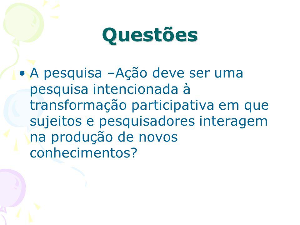 Questões A pesquisa –Ação deve ser uma pesquisa intencionada à transformação participativa em que sujeitos e pesquisadores interagem na produção de no
