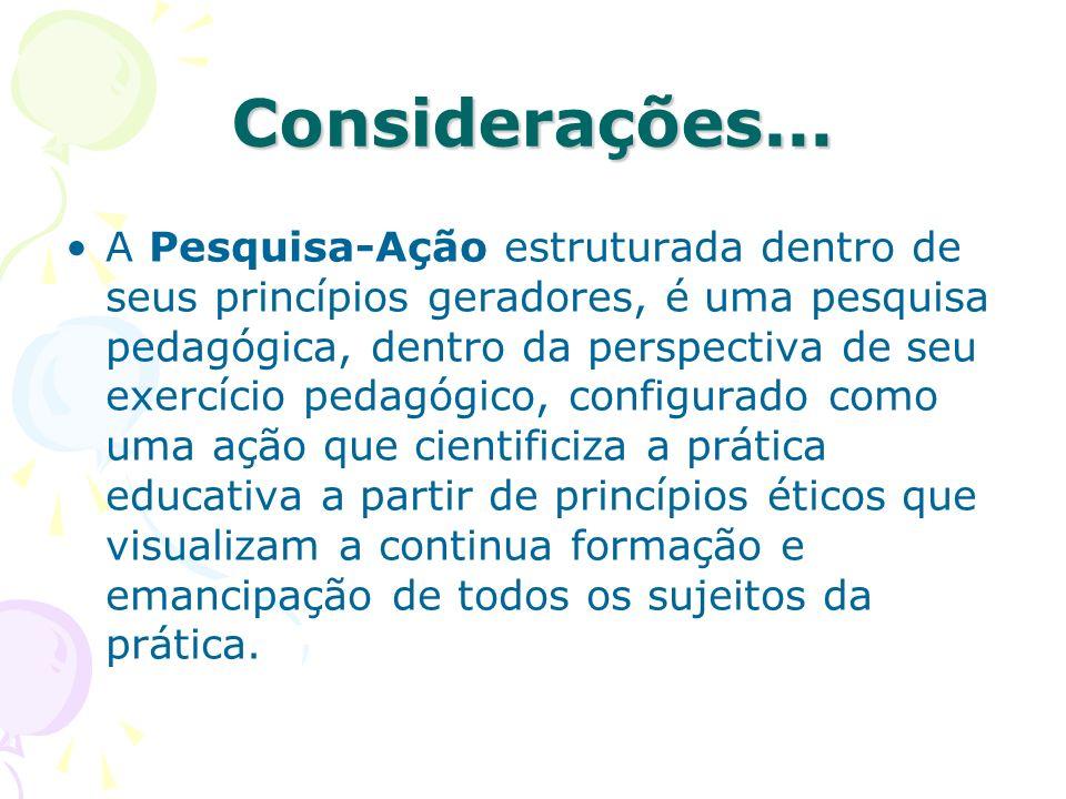 Considerações... A Pesquisa-Ação estruturada dentro de seus princípios geradores, é uma pesquisa pedagógica, dentro da perspectiva de seu exercício pe