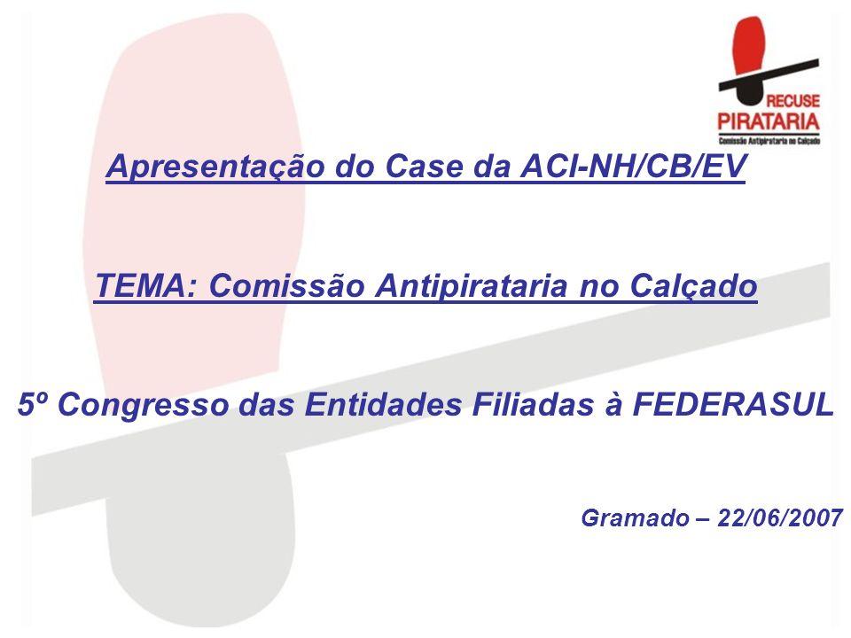 Apresentação do Case da ACI-NH/CB/EV TEMA: Comissão Antipirataria no Calçado 5º Congresso das Entidades Filiadas à FEDERASUL Gramado – 22/06/2007