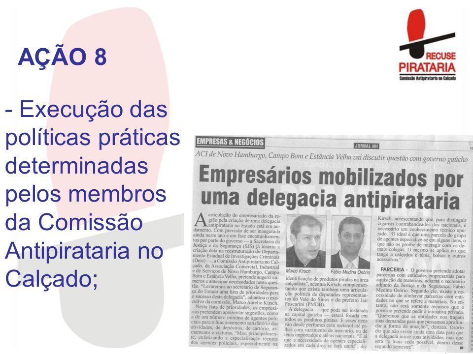 - Execução das políticas práticas determinadas pelos membros da Comissão Antipirataria no Calçado; AÇÃO 8