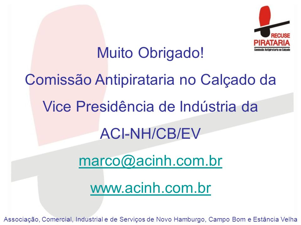 Muito Obrigado! Comissão Antipirataria no Calçado da Vice Presidência de Indústria da ACI-NH/CB/EV marco@acinh.com.br www.acinh.com.br Associação, Com