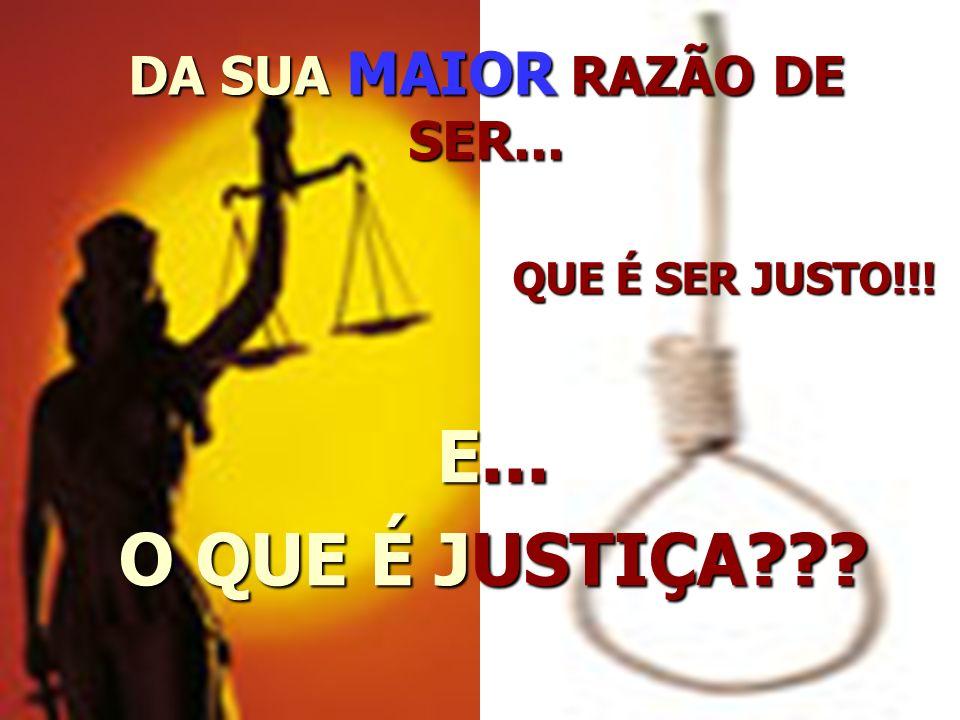DA SUA MAIOR RAZÃO DE SER... QUE É SER JUSTO!!! E... O QUE É JUSTIÇA???