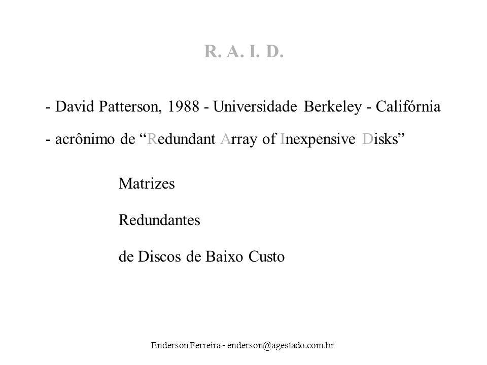 Enderson Ferreira - enderson@agestado.com.br R. A. I. D. - acrônimo de Redundant Array of Inexpensive Disks - David Patterson, 1988 - Universidade Ber