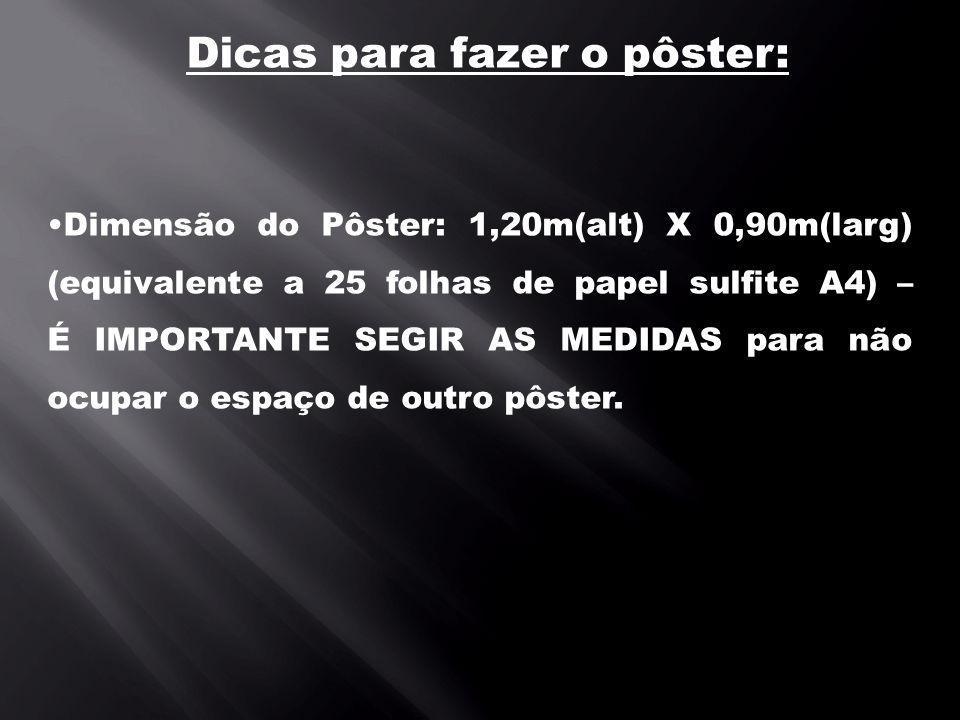Dicas para fazer o pôster: Dimensão do Pôster: 1,20m(alt) X 0,90m(larg) (equivalente a 25 folhas de papel sulfite A4) – É IMPORTANTE SEGIR AS MEDIDAS