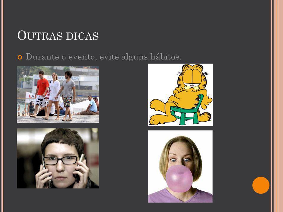 O UTRAS DICAS Durante o evento, evite alguns hábitos.