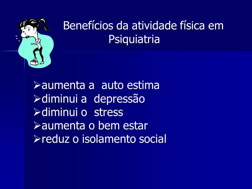 Benefícios da atividade física em Psiquiatria aumenta a auto estima diminui a depressão diminui o stress aumenta o bem estar reduz o isolamento social